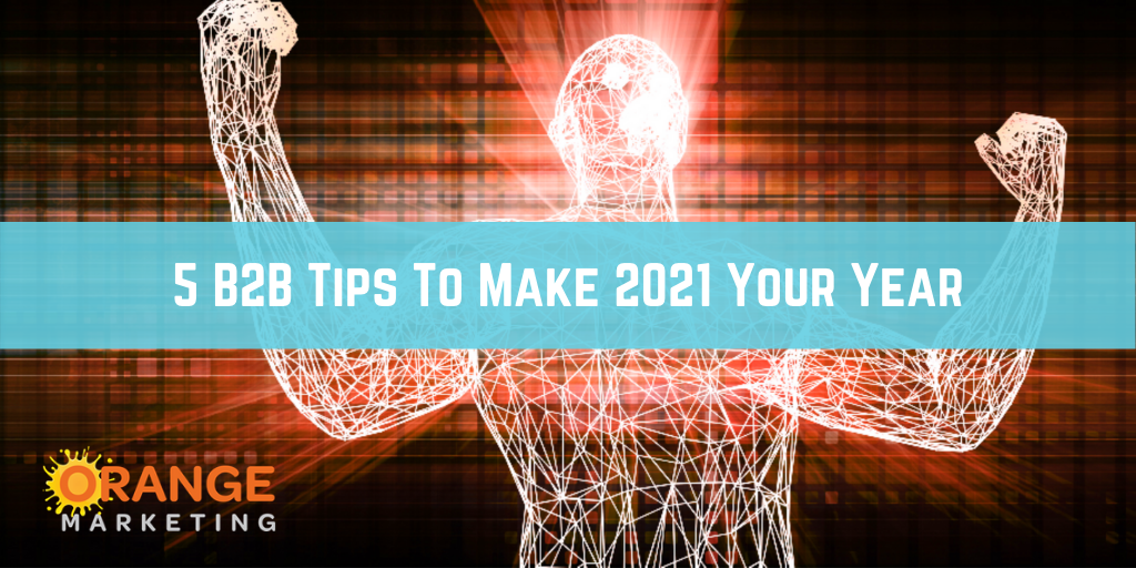 5 B2B Tips To Make 2021 Your Year